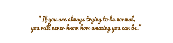 If you are always trying to be normal, you will never know how amazing you can be (1).png